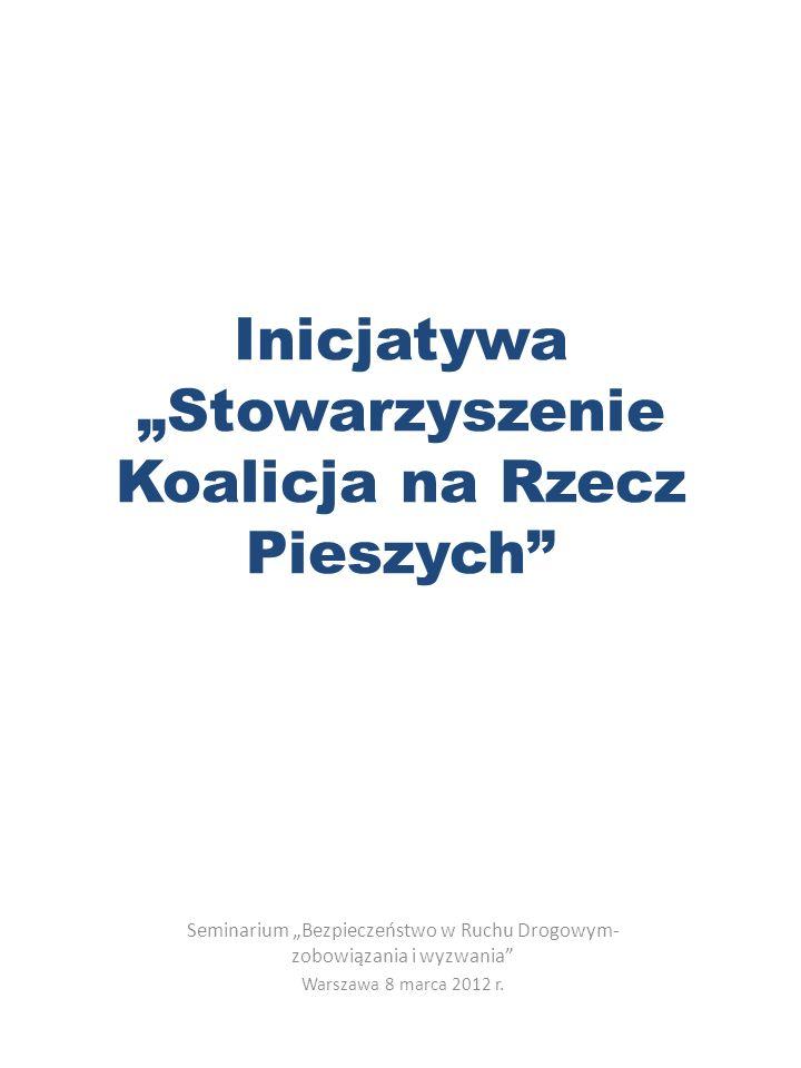 Inicjatywa Stowarzyszenie Koalicja na Rzecz Pieszych Seminarium Bezpieczeństwo w Ruchu Drogowym- zobowiązania i wyzwania Warszawa 8 marca 2012 r.