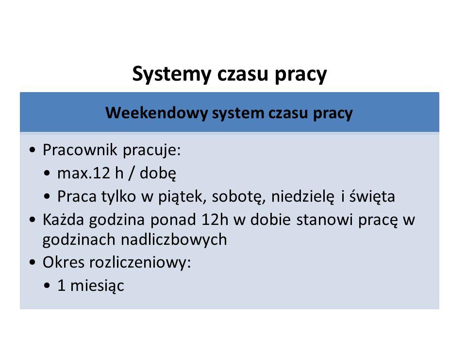 Systemy czasu pracy Weekendowy system czasu pracy Pracownik pracuje: max.12 h / dobę Praca tylko w piątek, sobotę, niedzielę i święta Każda godzina ponad 12h w dobie stanowi pracę w godzinach nadliczbowych Okres rozliczeniowy: 1 miesiąc