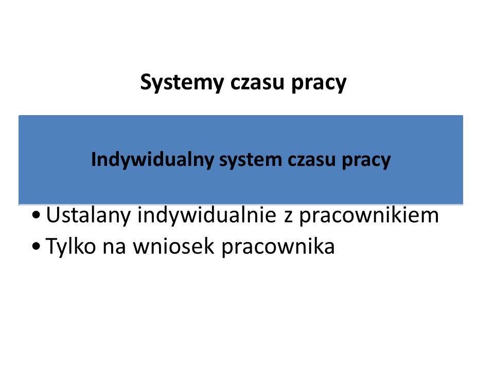 Systemy czasu pracy Indywidualny system czasu pracy Ustalany indywidualnie z pracownikiem Tylko na wniosek pracownika