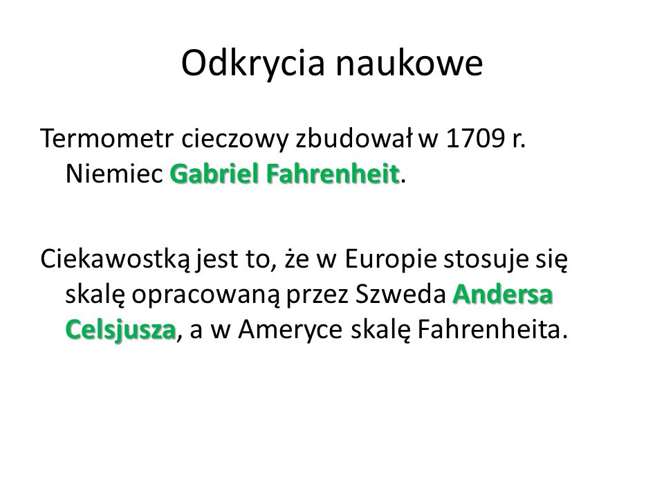Odkrycia naukowe Gabriel Fahrenheit Termometr cieczowy zbudował w 1709 r. Niemiec Gabriel Fahrenheit. Andersa Celsjusza Ciekawostką jest to, że w Euro
