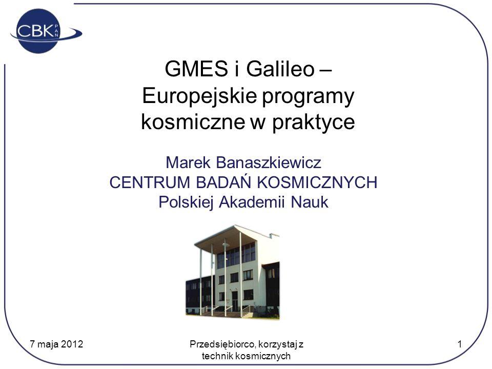 Marek Banaszkiewicz CENTRUM BADAŃ KOSMICZNYCH Polskiej Akademii Nauk GMES i Galileo – Europejskie programy kosmiczne w praktyce 7 maja 2012 Przedsiębiorco, korzystaj z technik kosmicznych 1