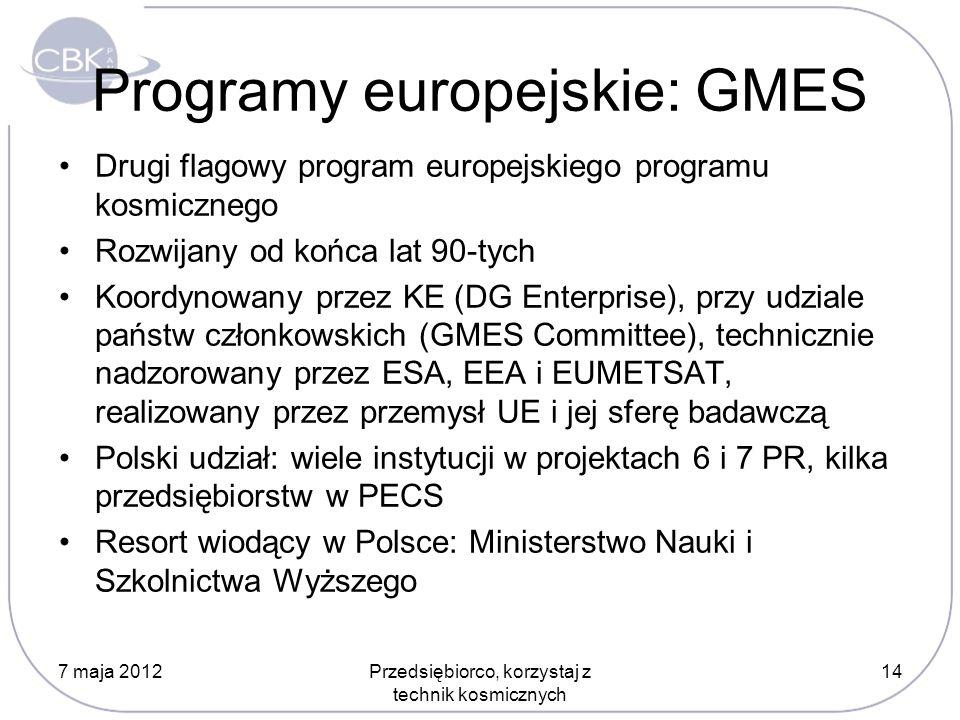 Programy europejskie: GMES Drugi flagowy program europejskiego programu kosmicznego Rozwijany od końca lat 90-tych Koordynowany przez KE (DG Enterprise), przy udziale państw członkowskich (GMES Committee), technicznie nadzorowany przez ESA, EEA i EUMETSAT, realizowany przez przemysł UE i jej sferę badawczą Polski udział: wiele instytucji w projektach 6 i 7 PR, kilka przedsiębiorstw w PECS Resort wiodący w Polsce: Ministerstwo Nauki i Szkolnictwa Wyższego 7 maja 2012Przedsiębiorco, korzystaj z technik kosmicznych 14
