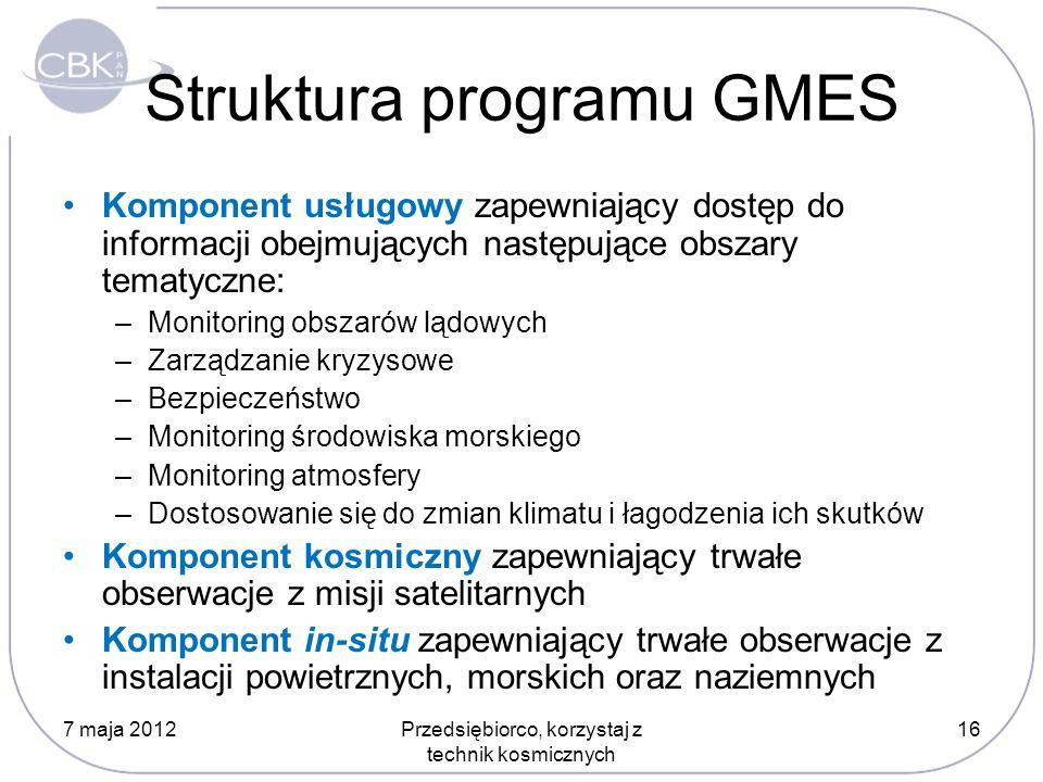 Struktura programu GMES Komponent usługowy zapewniający dostęp do informacji obejmujących następujące obszary tematyczne: –Monitoring obszarów lądowych –Zarządzanie kryzysowe –Bezpieczeństwo –Monitoring środowiska morskiego –Monitoring atmosfery –Dostosowanie się do zmian klimatu i łagodzenia ich skutków Komponent kosmiczny zapewniający trwałe obserwacje z misji satelitarnych Komponent in-situ zapewniający trwałe obserwacje z instalacji powietrznych, morskich oraz naziemnych 7 maja 201216Przedsiębiorco, korzystaj z technik kosmicznych