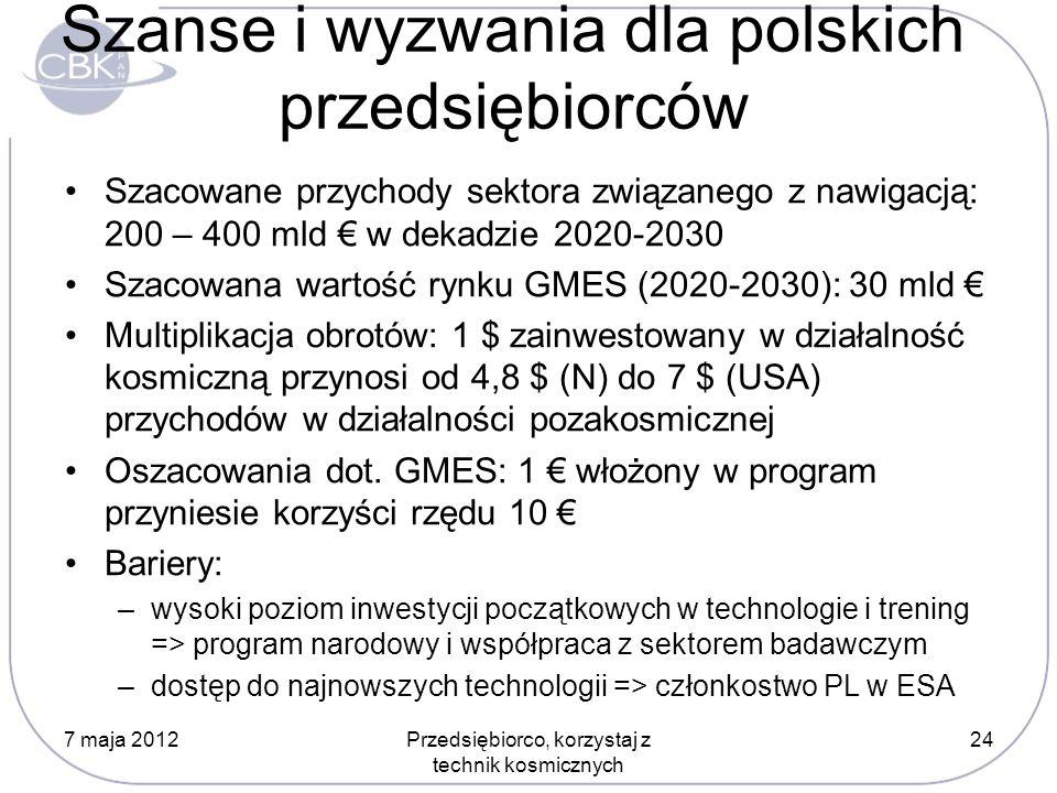 Szanse i wyzwania dla polskich przedsiębiorców Szacowane przychody sektora związanego z nawigacją: 200 – 400 mld w dekadzie 2020-2030 Szacowana wartość rynku GMES (2020-2030): 30 mld Multiplikacja obrotów: 1 $ zainwestowany w działalność kosmiczną przynosi od 4,8 $ (N) do 7 $ (USA) przychodów w działalności pozakosmicznej Oszacowania dot.