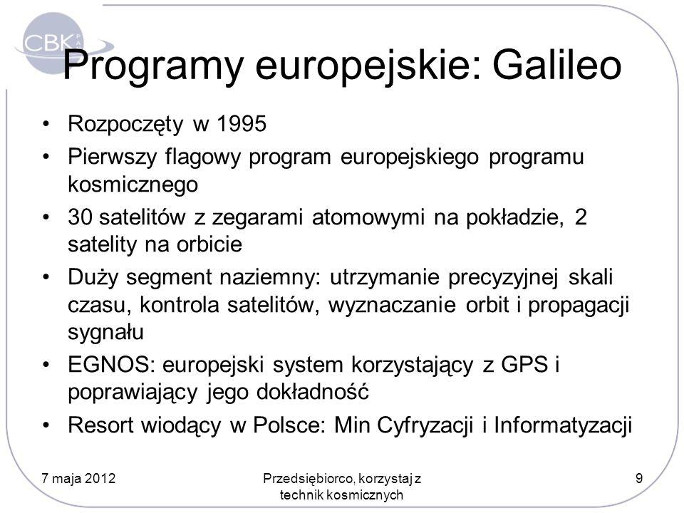 Programy europejskie: Galileo Rozpoczęty w 1995 Pierwszy flagowy program europejskiego programu kosmicznego 30 satelitów z zegarami atomowymi na pokładzie, 2 satelity na orbicie Duży segment naziemny: utrzymanie precyzyjnej skali czasu, kontrola satelitów, wyznaczanie orbit i propagacji sygnału EGNOS: europejski system korzystający z GPS i poprawiający jego dokładność Resort wiodący w Polsce: Min Cyfryzacji i Informatyzacji 7 maja 2012Przedsiębiorco, korzystaj z technik kosmicznych 9