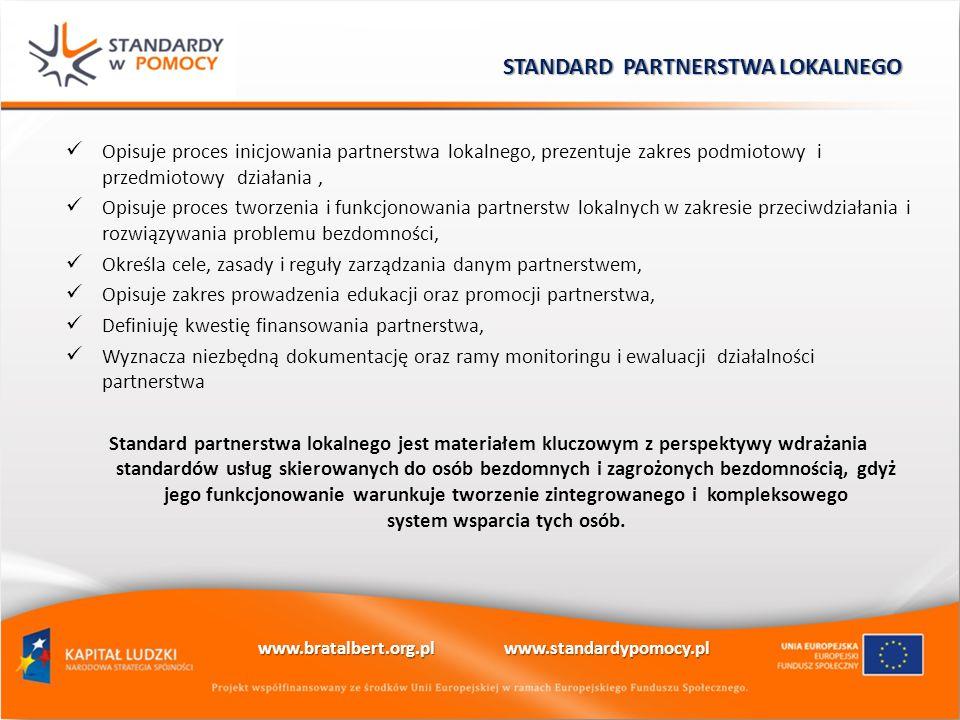 Opisuje proces inicjowania partnerstwa lokalnego, prezentuje zakres podmiotowy i przedmiotowy działania, Opisuje proces tworzenia i funkcjonowania partnerstw lokalnych w zakresie przeciwdziałania i rozwiązywania problemu bezdomności, Określa cele, zasady i reguły zarządzania danym partnerstwem, Opisuje zakres prowadzenia edukacji oraz promocji partnerstwa, Definiuję kwestię finansowania partnerstwa, Wyznacza niezbędną dokumentację oraz ramy monitoringu i ewaluacji działalności partnerstwa Standard partnerstwa lokalnego jest materiałem kluczowym z perspektywy wdrażania standardów usług skierowanych do osób bezdomnych i zagrożonych bezdomnością, gdyż jego funkcjonowanie warunkuje tworzenie zintegrowanego i kompleksowego system wsparcia tych osób.