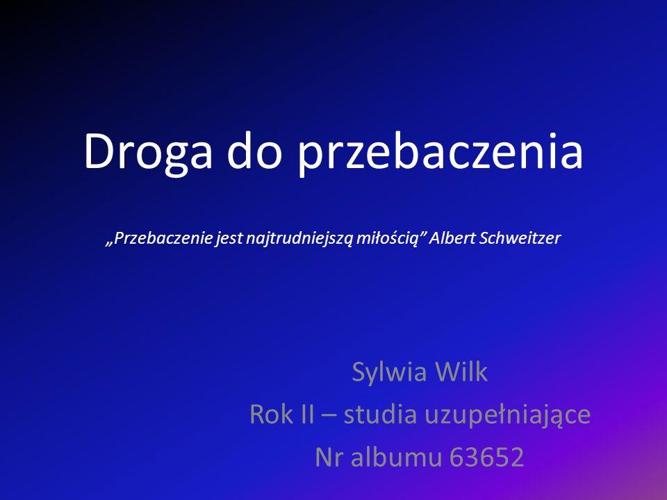 Droga do przebaczenia Przebaczenie jest najtrudniejszą miłością Albert Schweitzer Sylwia Wilk Rok II – studia uzupełniające Nr albumu 63652