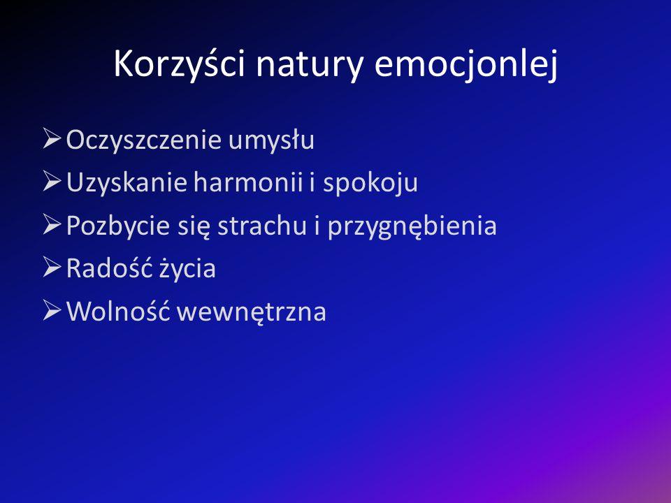 Korzyści natury emocjonlej Oczyszczenie umysłu Uzyskanie harmonii i spokoju Pozbycie się strachu i przygnębienia Radość życia Wolność wewnętrzna