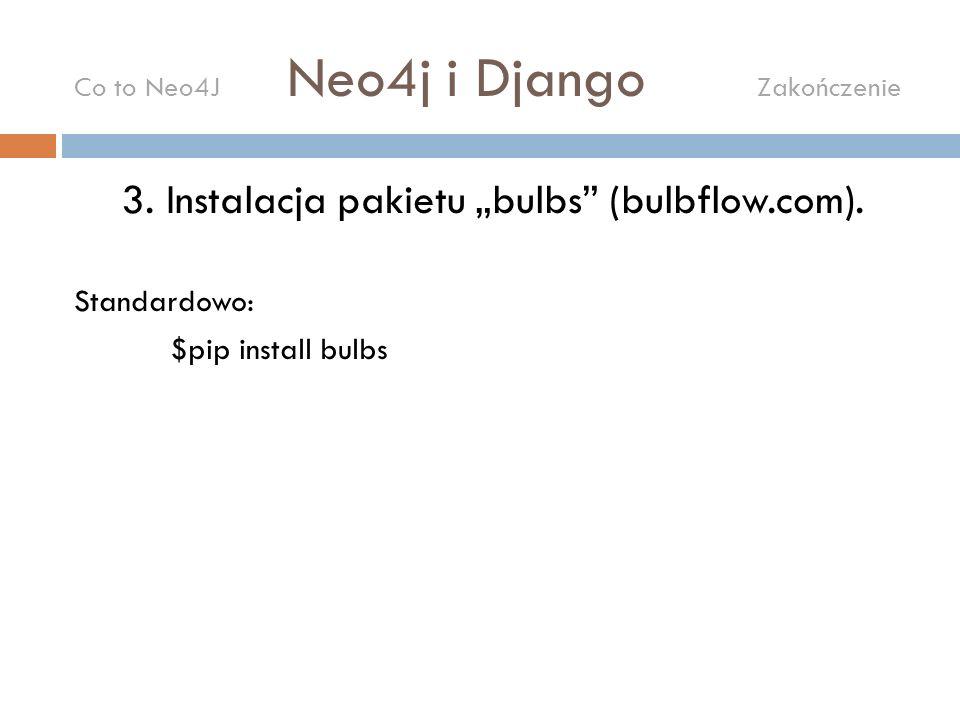 3. Instalacja pakietu bulbs (bulbflow.com). Standardowo: $pip install bulbs Co to Neo4J Neo4j i Django Zakończenie