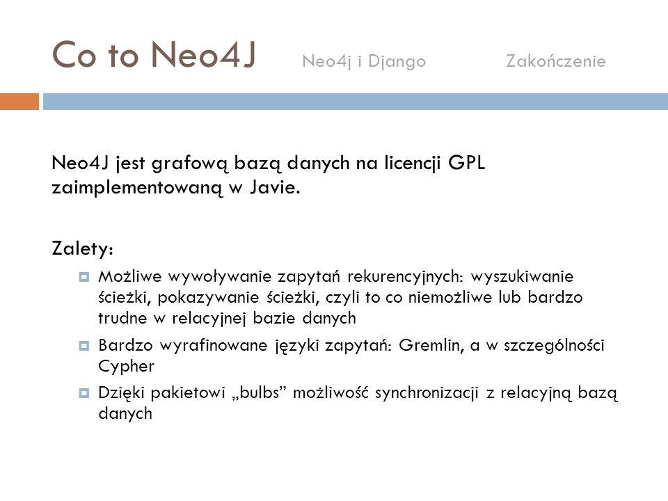 Co to Neo4J Neo4j i Django Zakończenie Neo4J jest grafową bazą danych na licencji GPL zaimplementowaną w Javie. Zalety: Możliwe wywoływanie zapytań re