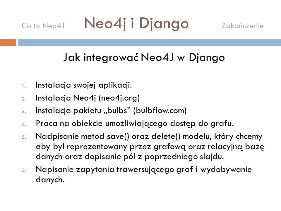 Jak integrować Neo4J w Django 1. Instalacja swojej aplikacji. 2. Instalacja Neo4j (neo4j.org) 3. Instalacja pakietu bulbs (bulbflow.com) 4. Praca na o