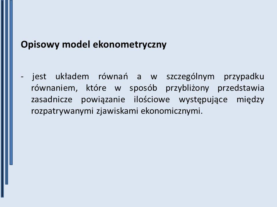 Opisowy model ekonometryczny - jest układem równań a w szczególnym przypadku równaniem, które w sposób przybliżony przedstawia zasadnicze powiązanie i