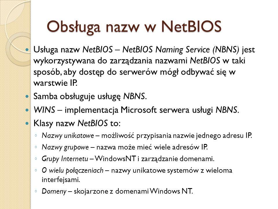 Obsługa nazw w NetBIOS Usługa nazw NetBIOS – NetBIOS Naming Service (NBNS) jest wykorzystywana do zarządzania nazwami NetBIOS w taki sposób, aby dostę