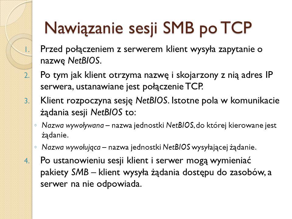 Nawiązanie sesji SMB po TCP 1. Przed połączeniem z serwerem klient wysyła zapytanie o nazwę NetBIOS. 2. Po tym jak klient otrzyma nazwę i skojarzony z