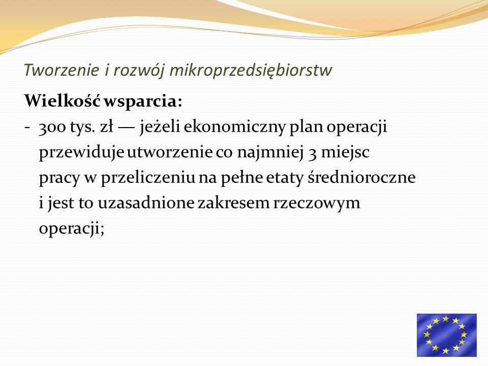Wielkość wsparcia: - 300 tys. zł jeżeli ekonomiczny plan operacji przewiduje utworzenie co najmniej 3 miejsc pracy w przeliczeniu na pełne etaty średn