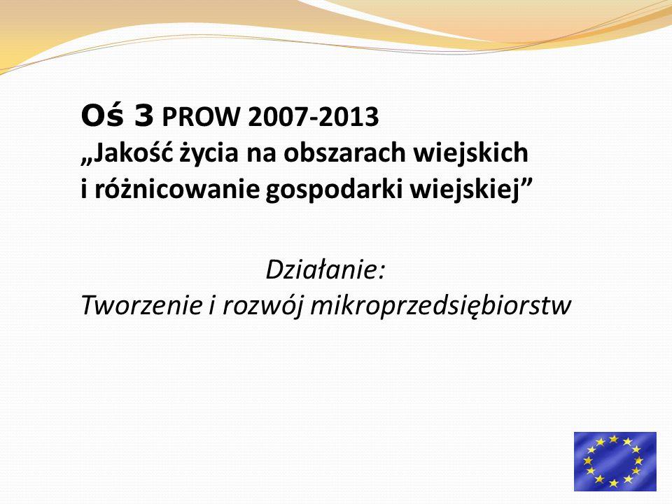 Działanie: Tworzenie i rozwój mikroprzedsiębiorstw Oś 3 PROW 2007-2013 Jakość życia na obszarach wiejskich i różnicowanie gospodarki wiejskiej