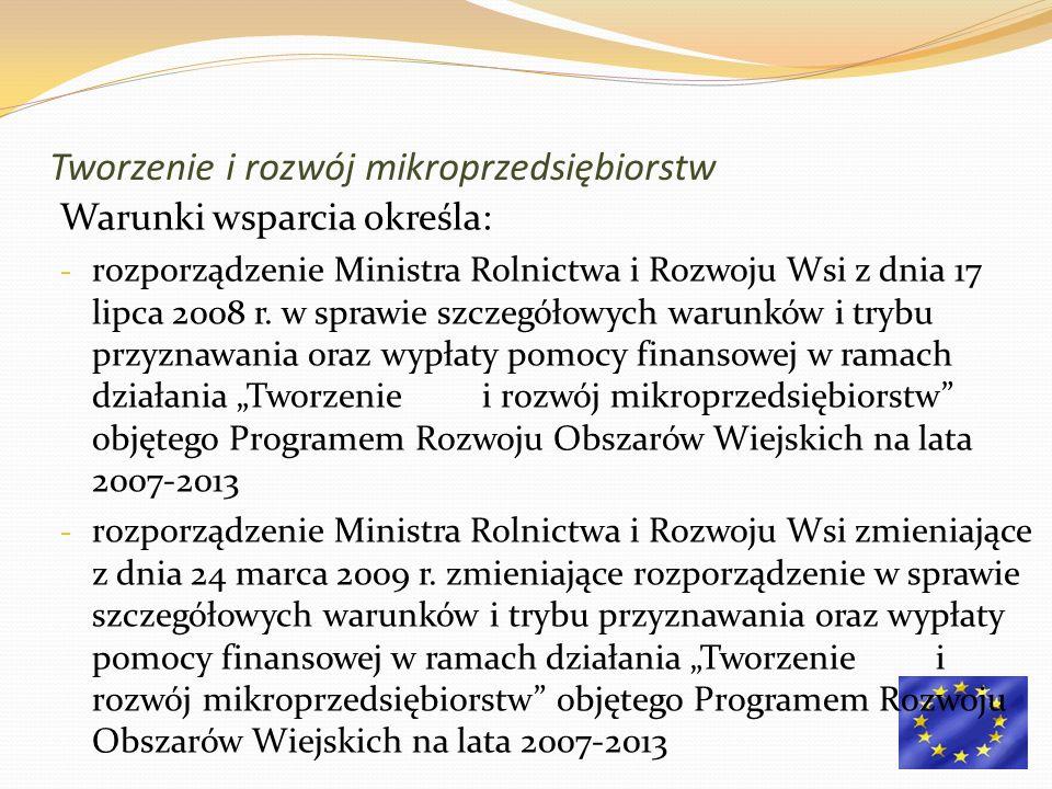 Tworzenie i rozwój mikroprzedsiębiorstw Warunki wsparcia określa: - rozporządzenie Ministra Rolnictwa i Rozwoju Wsi z dnia 17 lipca 2008 r. w sprawie