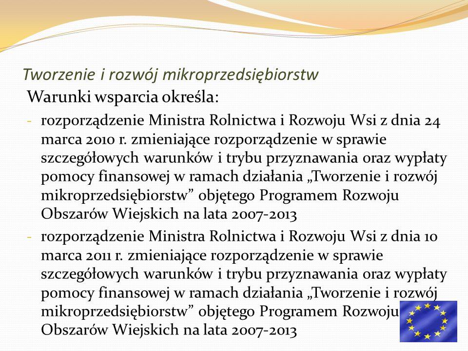 Tworzenie i rozwój mikroprzedsiębiorstw Warunki wsparcia określa: - rozporządzenie Ministra Rolnictwa i Rozwoju Wsi z dnia 24 marca 2010 r. zmieniając