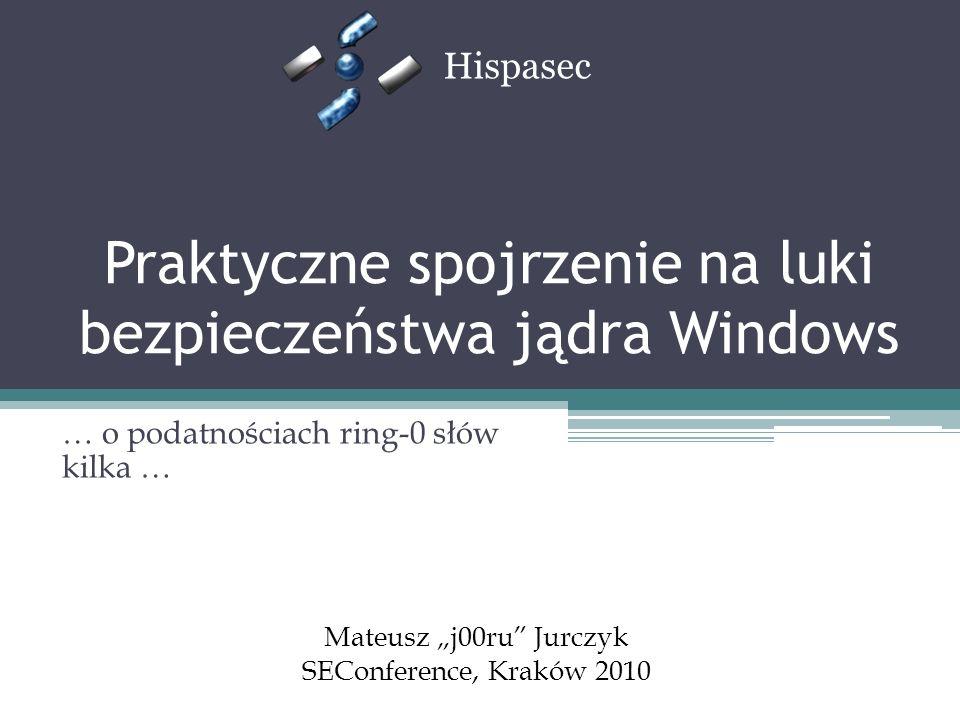 Praktyczne spojrzenie na luki bezpieczeństwa jądra Windows … o podatnościach ring-0 słów kilka … Hispasec Mateusz j00ru Jurczyk SEConference, Kraków 2010