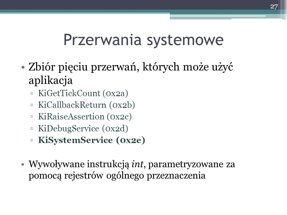 Przerwania systemowe Zbiór pięciu przerwań, których może użyć aplikacja KiGetTickCount (0x2a) KiCallbackReturn (0x2b) KiRaiseAssertion (0x2c) KiDebugS