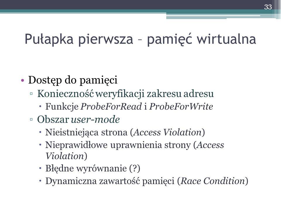 Pułapka pierwsza – pamięć wirtualna Dostęp do pamięci Konieczność weryfikacji zakresu adresu Funkcje ProbeForRead i ProbeForWrite Obszar user-mode Nieistniejąca strona (Access Violation) Nieprawidłowe uprawnienia strony (Access Violation) Błędne wyrównanie (?) Dynamiczna zawartość pamięci (Race Condition) 33