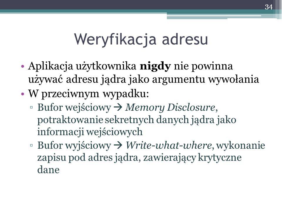 Weryfikacja adresu Aplikacja użytkownika nigdy nie powinna używać adresu jądra jako argumentu wywołania W przeciwnym wypadku: Bufor wejściowy Memory Disclosure, potraktowanie sekretnych danych jądra jako informacji wejściowych Bufor wyjściowy Write-what-where, wykonanie zapisu pod adres jądra, zawierający krytyczne dane 34