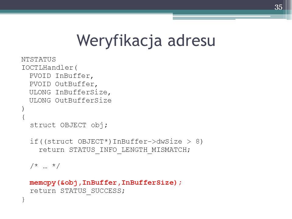 Weryfikacja adresu NTSTATUS IOCTLHandler( PVOID InBuffer, PVOID OutBuffer, ULONG InBufferSize, ULONG OutBufferSize ) { struct OBJECT obj; if((struct OBJECT*)InBuffer->dwSize > 8) return STATUS_INFO_LENGTH_MISMATCH; /* … */ memcpy(&obj,InBuffer,InBufferSize); return STATUS_SUCCESS; } 35
