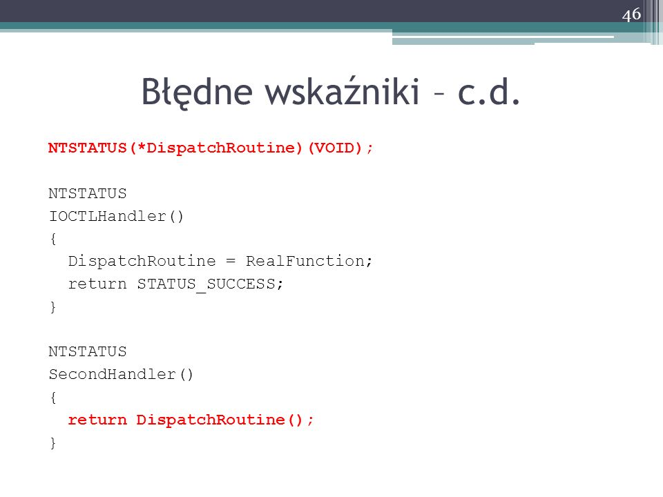 Błędne wskaźniki – c.d. NTSTATUS(*DispatchRoutine)(VOID); NTSTATUS IOCTLHandler() { DispatchRoutine = RealFunction; return STATUS_SUCCESS; } NTSTATUS