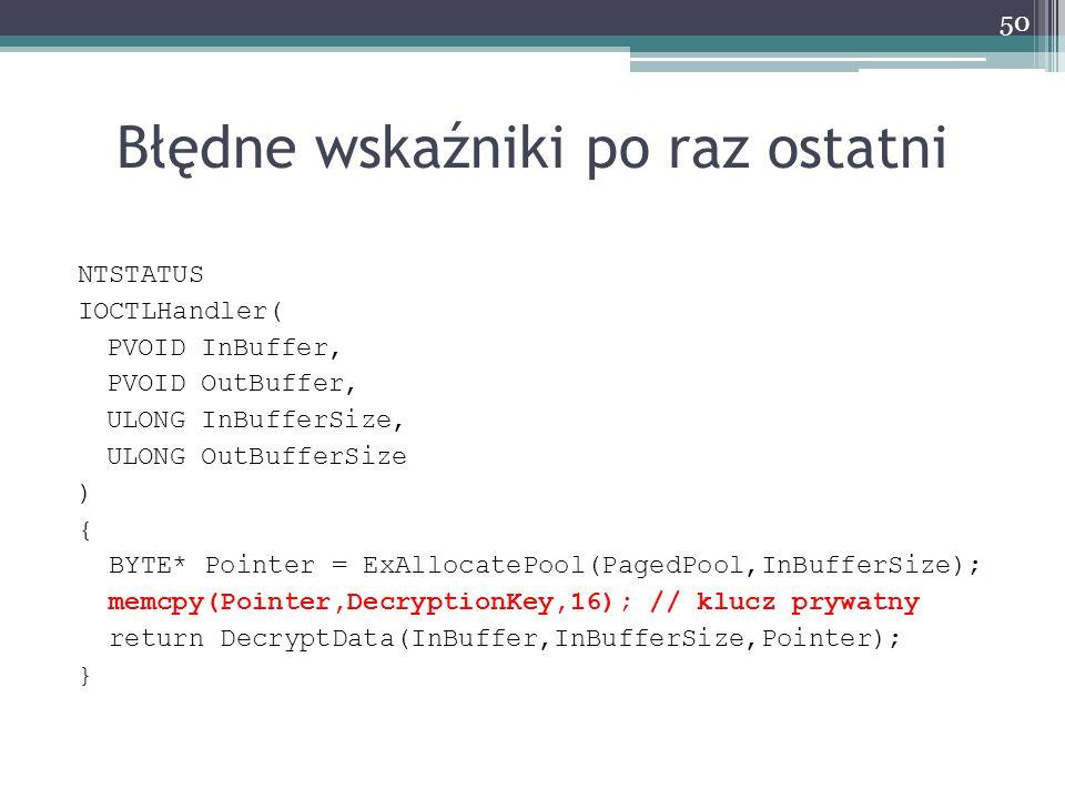 Błędne wskaźniki po raz ostatni NTSTATUS IOCTLHandler( PVOID InBuffer, PVOID OutBuffer, ULONG InBufferSize, ULONG OutBufferSize ) { BYTE* Pointer = ExAllocatePool(PagedPool,InBufferSize); memcpy(Pointer,DecryptionKey,16); // klucz prywatny return DecryptData(InBuffer,InBufferSize,Pointer); } 50