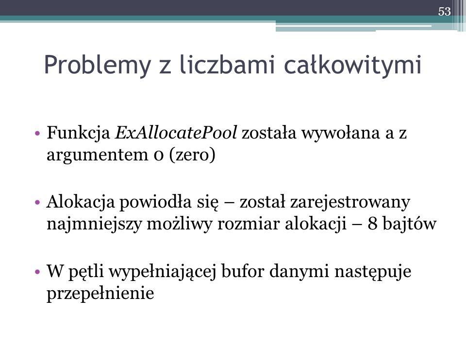 Problemy z liczbami całkowitymi Funkcja ExAllocatePool została wywołana a z argumentem 0 (zero) Alokacja powiodła się – został zarejestrowany najmniejszy możliwy rozmiar alokacji – 8 bajtów W pętli wypełniającej bufor danymi następuje przepełnienie 53