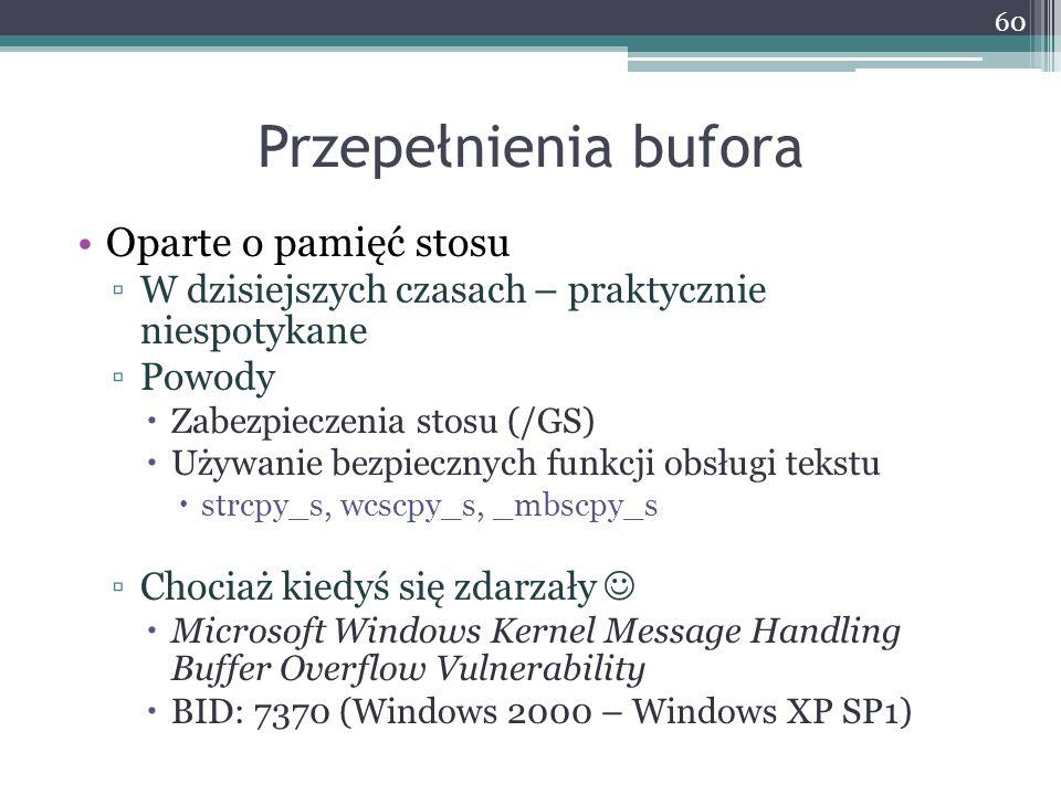 Przepełnienia bufora Oparte o pamięć stosu W dzisiejszych czasach – praktycznie niespotykane Powody Zabezpieczenia stosu (/GS) Używanie bezpiecznych funkcji obsługi tekstu strcpy_s, wcscpy_s, _mbscpy_s Chociaż kiedyś się zdarzały Microsoft Windows Kernel Message Handling Buffer Overflow Vulnerability BID: 7370 (Windows 2000 – Windows XP SP1) 60