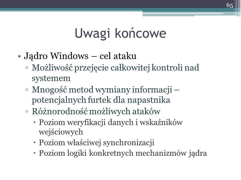 Uwagi końcowe Jądro Windows – cel ataku Możliwość przejęcie całkowitej kontroli nad systemem Mnogość metod wymiany informacji – potencjalnych furtek dla napastnika Różnorodność możliwych ataków Poziom weryfikacji danych i wskaźników wejściowych Poziom właściwej synchronizacji Poziom logiki konkretnych mechanizmów jądra 65