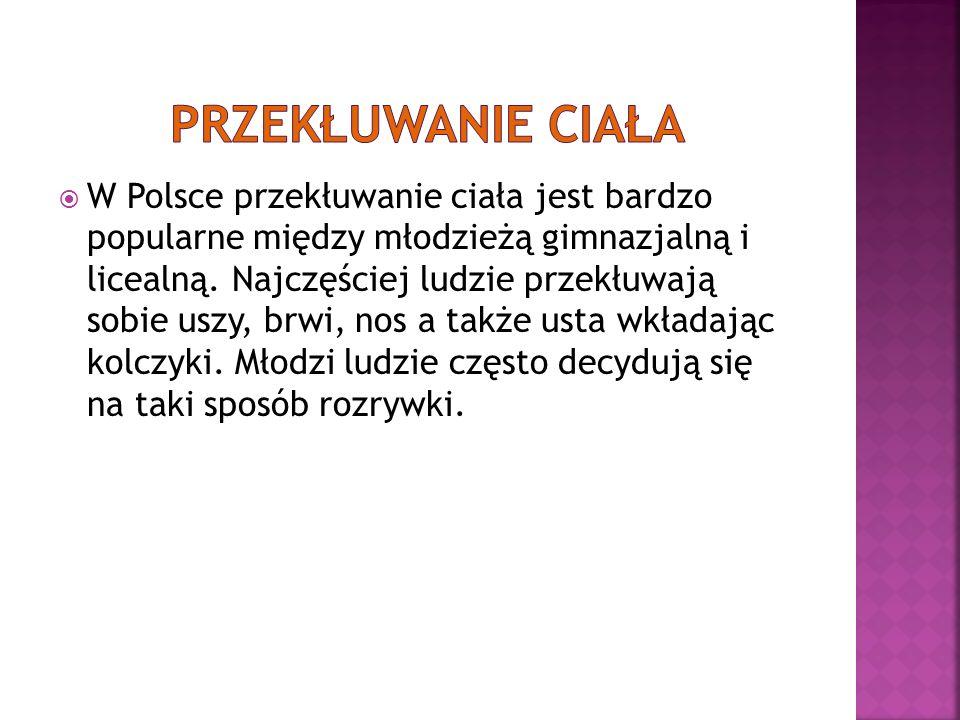 W Polsce przekłuwanie ciała jest bardzo popularne między młodzieżą gimnazjalną i licealną.
