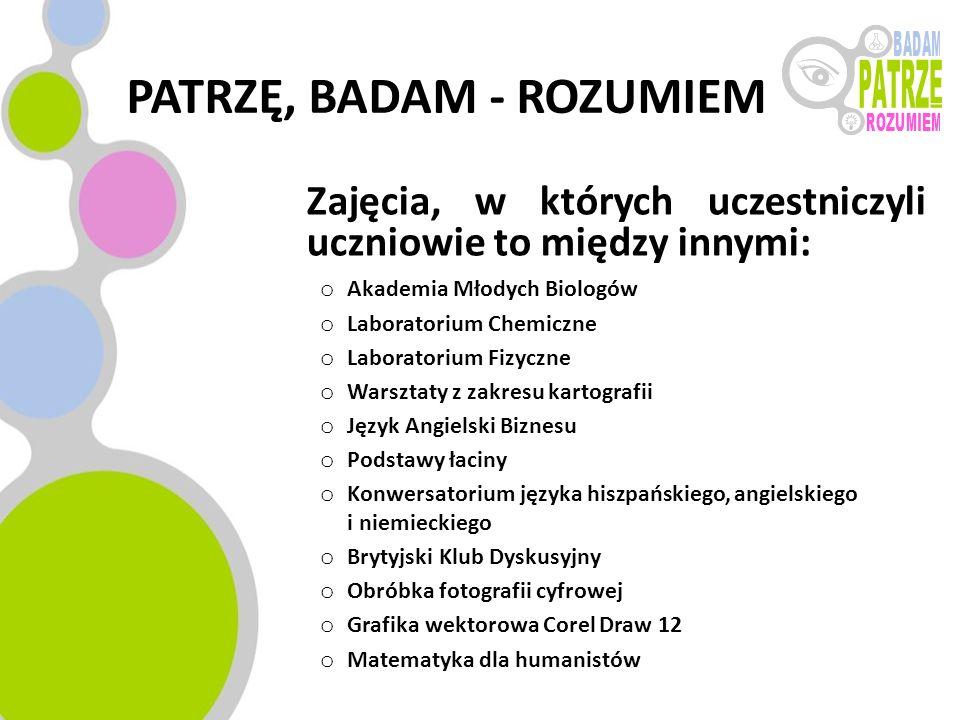 PATRZĘ, BADAM - ROZUMIEM Zajęcia, w których uczestniczyli uczniowie to między innymi: o Akademia Młodych Biologów o Laboratorium Chemiczne o Laborator