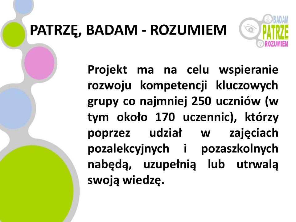 PATRZĘ, BADAM - ROZUMIEM Projekt ma na celu wspieranie rozwoju kompetencji kluczowych grupy co najmniej 250 uczniów (w tym około 170 uczennic), którzy