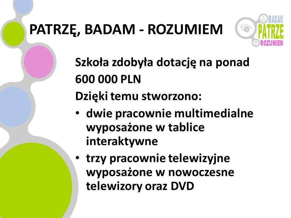 PATRZĘ, BADAM - ROZUMIEM Szkoła zdobyła dotację na ponad 600 000 PLN Dzięki temu stworzono: dwie pracownie multimedialne wyposażone w tablice interakt