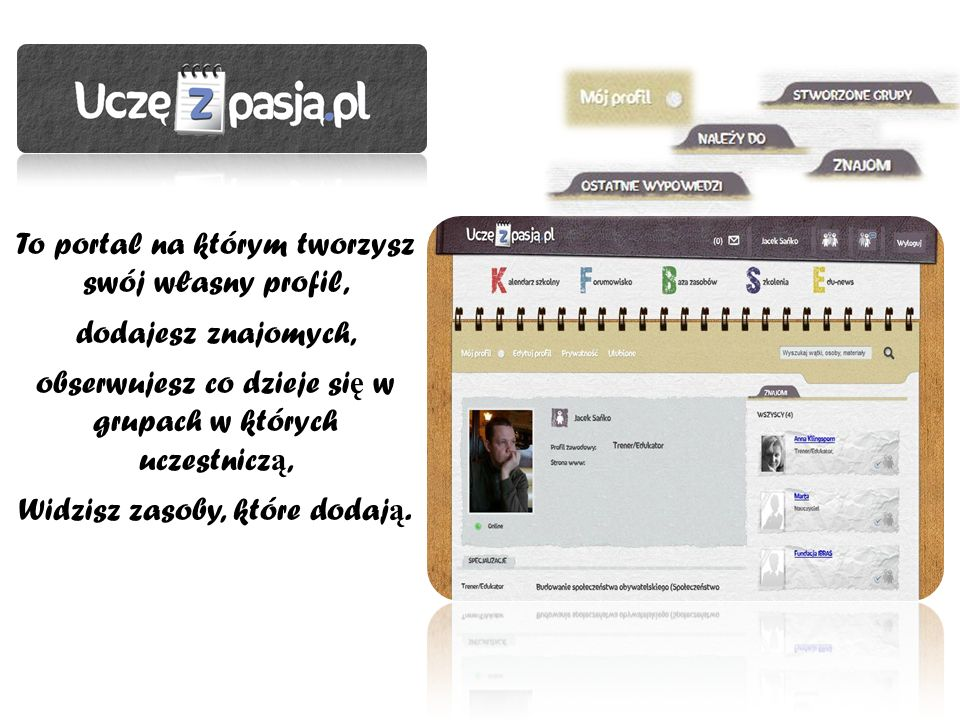 To portal na którym tworzysz swój własny profil, dodajesz znajomych, obserwujesz co dzieje si ę w grupach w których uczestnicz ą, Widzisz zasoby, któr