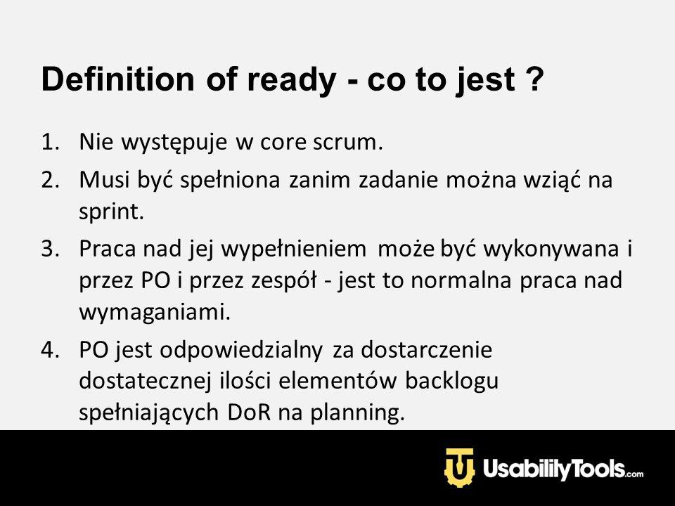 Definition of ready - co to jest ? 1.Nie występuje w core scrum. 2.Musi być spełniona zanim zadanie można wziąć na sprint. 3.Praca nad jej wypełnienie