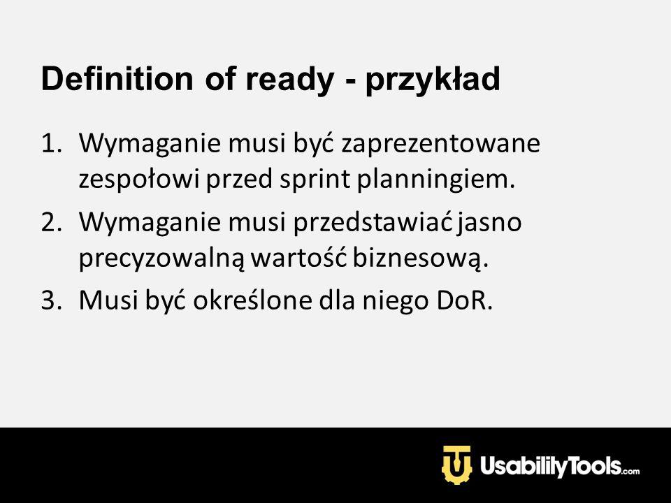Definition of ready - przykład 1.Wymaganie musi być zaprezentowane zespołowi przed sprint planningiem. 2.Wymaganie musi przedstawiać jasno precyzowaln