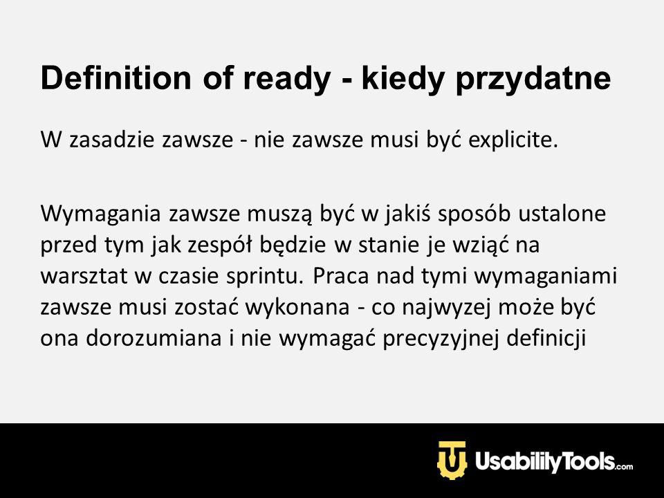 Definition of ready - kiedy przydatne W zasadzie zawsze - nie zawsze musi być explicite. Wymagania zawsze muszą być w jakiś sposób ustalone przed tym