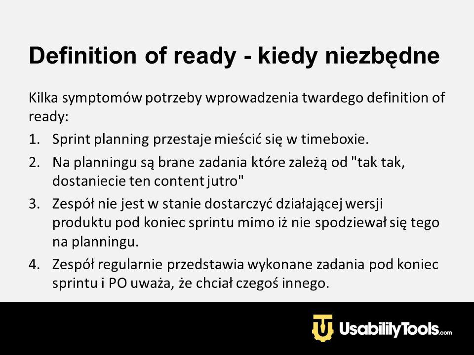 Definition of ready - kiedy niezbędne Kilka symptomów potrzeby wprowadzenia twardego definition of ready: 1.Sprint planning przestaje mieścić się w ti