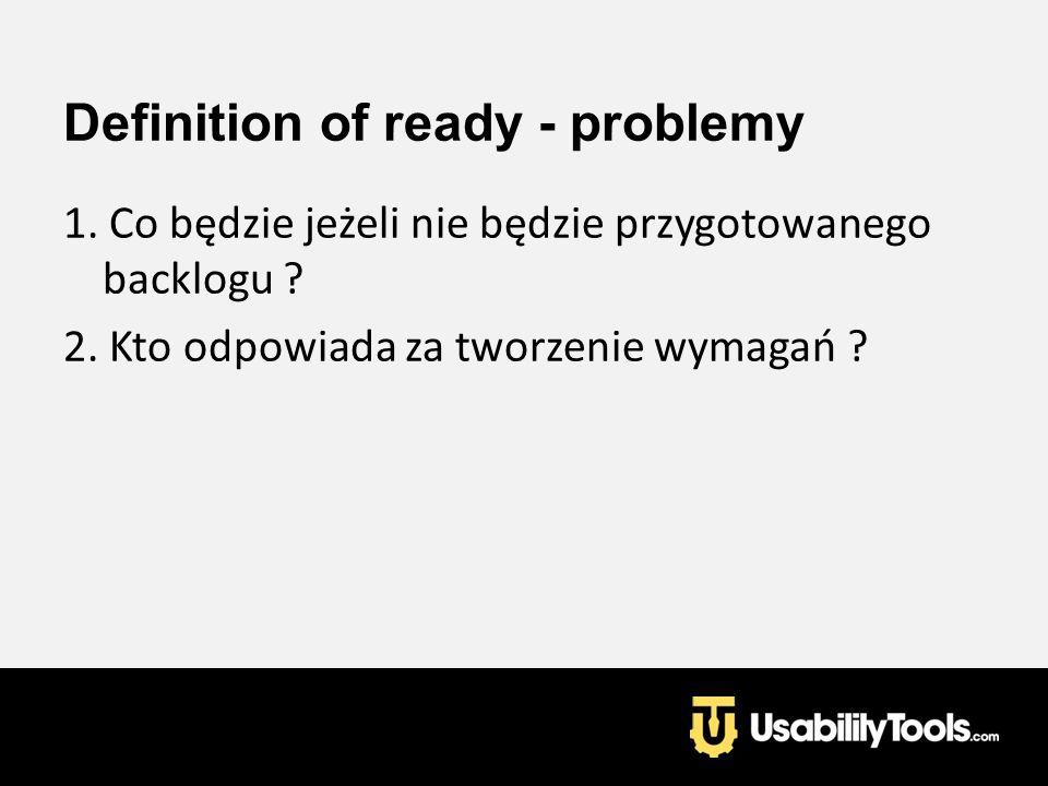 Definition of ready - problemy 1. Co będzie jeżeli nie będzie przygotowanego backlogu ? 2. Kto odpowiada za tworzenie wymagań ?