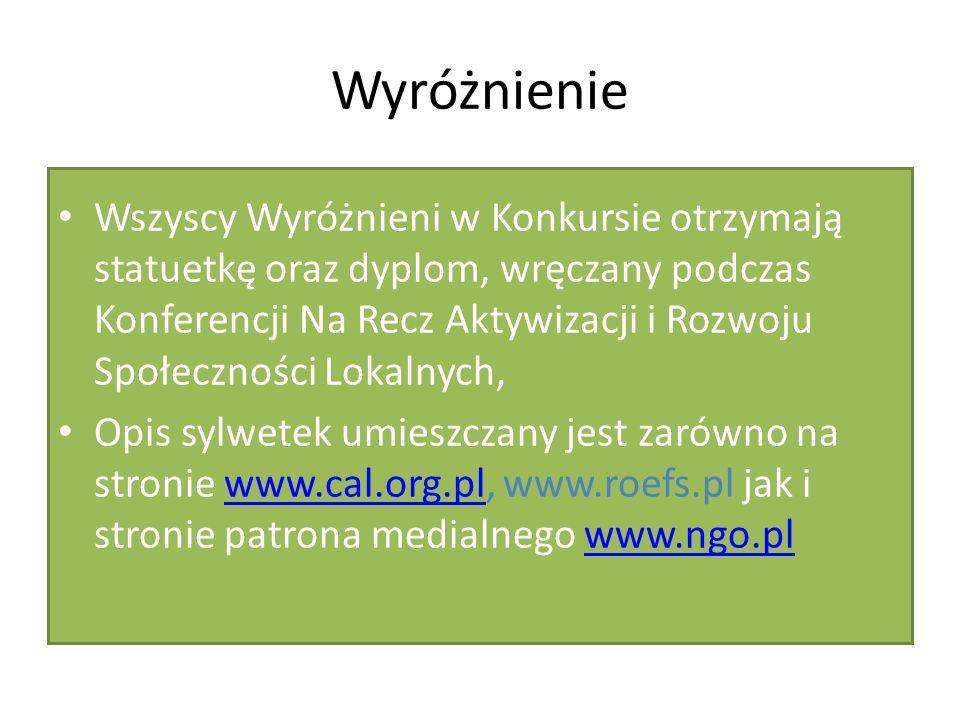 Wyróżnienie Wszyscy Wyróżnieni w Konkursie otrzymają statuetkę oraz dyplom, wręczany podczas Konferencji Na Recz Aktywizacji i Rozwoju Społeczności Lokalnych, Opis sylwetek umieszczany jest zarówno na stronie www.cal.org.pl, www.roefs.pl jak i stronie patrona medialnego www.ngo.plwww.cal.org.plwww.ngo.pl