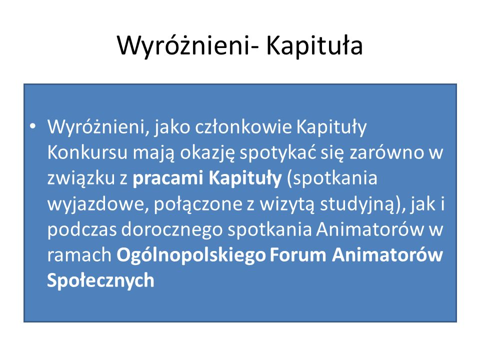 Wyróżnieni- Kapituła Wyróżnieni, jako członkowie Kapituły Konkursu mają okazję spotykać się zarówno w związku z pracami Kapituły (spotkania wyjazdowe, połączone z wizytą studyjną), jak i podczas dorocznego spotkania Animatorów w ramach Ogólnopolskiego Forum Animatorów Społecznych