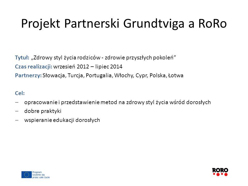 Projekt Partnerski Grundtviga a RoRo Tytuł: Zdrowy styl życia rodziców - zdrowie przyszłych pokoleń Czas realizacji: wrzesień 2012 – lipiec 2014 Partn