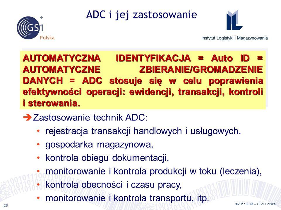 ©2011 ILiM – GS1 Polska 26 ADC i jej zastosowanie AUTOMATYCZNA IDENTYFIKACJA = Auto ID = AUTOMATYCZNE ZBIERANIE/GROMADZENIE DANYCHADC stosuje się w ce