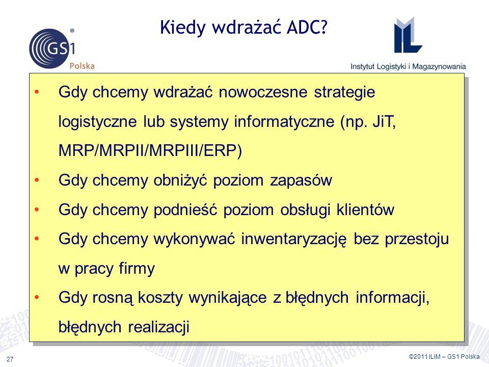 ©2011 ILiM – GS1 Polska 27 Kiedy wdrażać ADC? Gdy chcemy wdrażać nowoczesne strategie logistyczne lub systemy informatyczne (np. JiT, MRP/MRPII/MRPIII