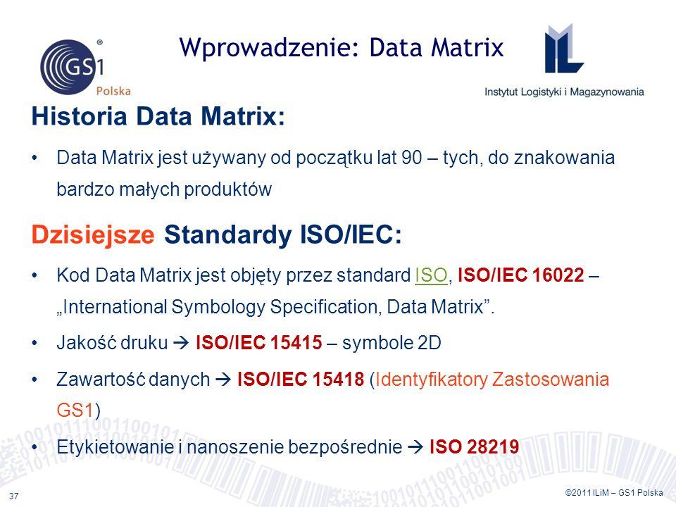 ©2011 ILiM – GS1 Polska 37 Wprowadzenie: Data Matrix Historia Data Matrix: Data Matrix jest używany od początku lat 90 – tych, do znakowania bardzo małych produktów Dzisiejsze Standardy ISO/IEC: Kod Data Matrix jest objęty przez standard ISO, ISO/IEC 16022 – International Symbology Specification, Data Matrix.ISO Jakość druku ISO/IEC 15415 – symbole 2D Zawartość danych ISO/IEC 15418 (Identyfikatory Zastosowania GS1) Etykietowanie i nanoszenie bezpośrednie ISO 28219