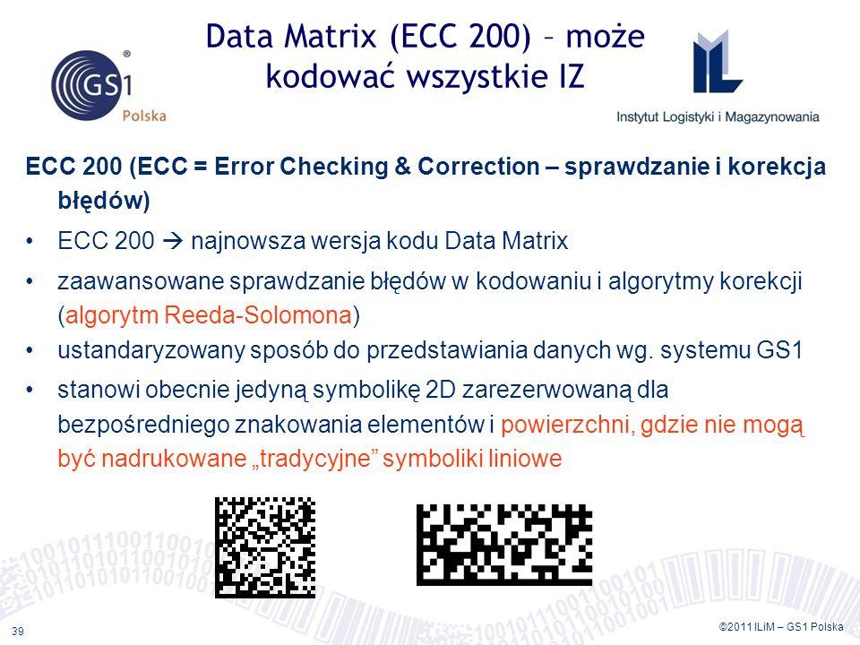 ©2011 ILiM – GS1 Polska 39 Data Matrix (ECC 200) – może kodować wszystkie IZ ECC 200 (ECC = Error Checking & Correction – sprawdzanie i korekcja błędów) ECC 200 najnowsza wersja kodu Data Matrix zaawansowane sprawdzanie błędów w kodowaniu i algorytmy korekcji (algorytm Reeda-Solomona) ustandaryzowany sposób do przedstawiania danych wg.