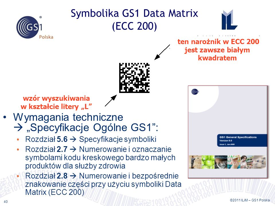 ©2011 ILiM – GS1 Polska 40 Symbolika GS1 Data Matrix (ECC 200) Wymagania techniczne Specyfikacje Ogólne GS1: Rozdział 5.6 Specyfikacje symboliki Rozdz